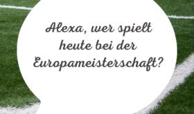 Alexa, wer spielt heute bei der Europameisterschaft?
